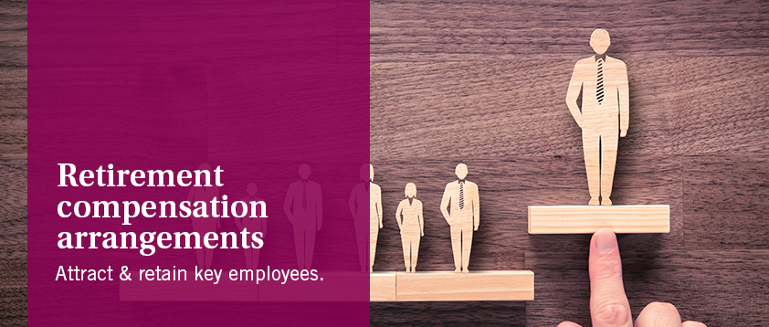 Retirement Compensation Arrangements - Attract & retain key employees