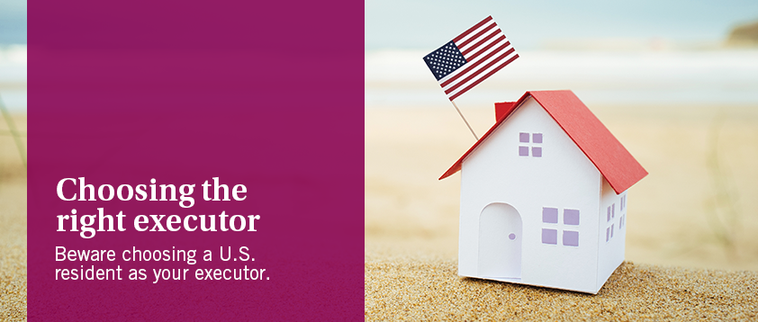 Choosing the right executor - Beware choosing a U.S. resident as your executor