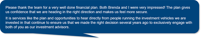 Please thank the team for a very well done financial plan. Both Brenda and I were very impressed! The plan gives us confidence that we are heading in the right direction and makes us feel more secure. It is services like the plan and opportunities to hear directly from people running the investment vehicles we are invested in that continue to ensure us that we made the right decision several years ago to exclusively engage with both of you as our investment advisors.