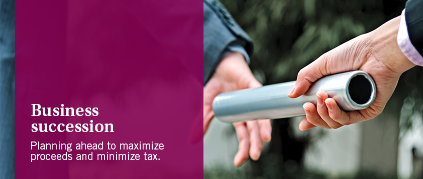 Business succession - Planning ahead to maximize proceeds and minimize tax.