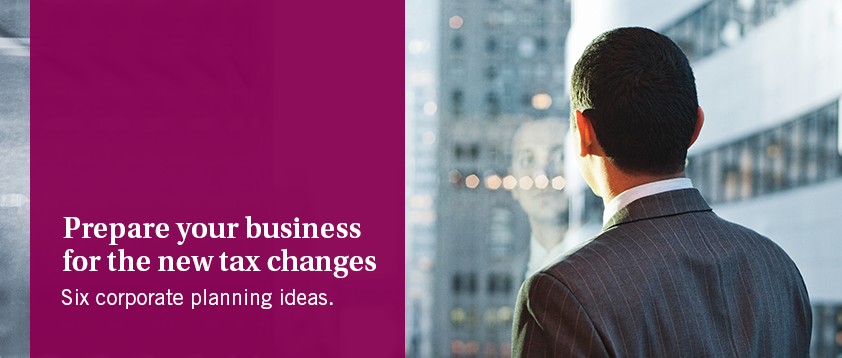 Prepare you business for the new tax changes - Six corporate planning ideas